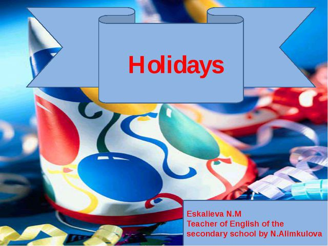 . Holidays Eskalieva N.M Teacher of English of the secondary school by N.Alim...
