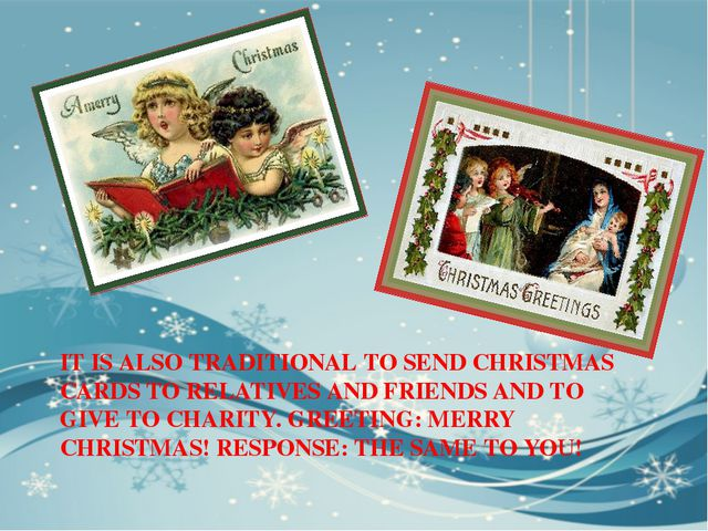 IT IS ALSO TRADITIONAL TO SEND CHRISTMAS CARDS TO RELATIVES AND FRIENDS AND T...