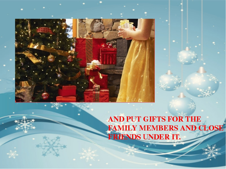 AND PUT GIFTS FOR THE FAMILY MEMBERS AND CLOSE FRIENDS UNDER IT.