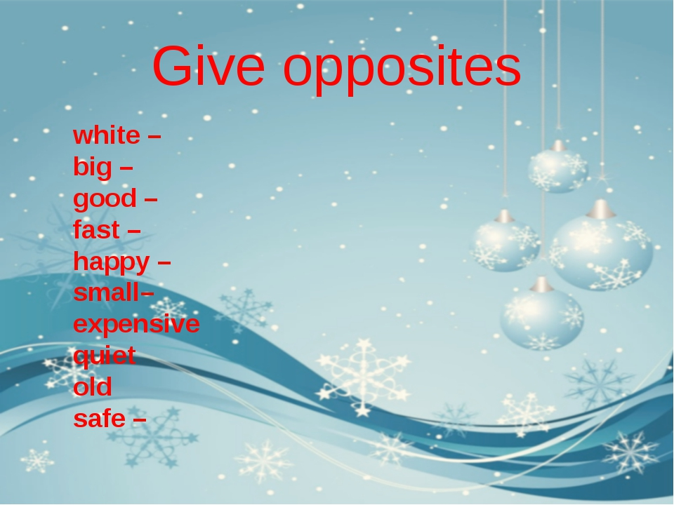 Give opposites white – big – good – fast – happy – small– expensive quiet old...