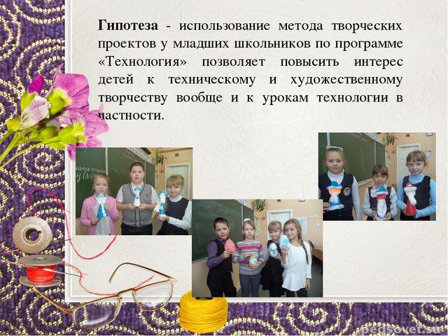 Гипотеза - использование метода творческих проектов у младших школьников по п...