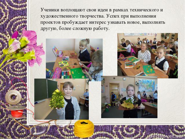 Ученики воплощают свои идеи в рамках технического и художественного творчеств...