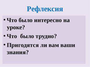 Рефлексия Что было интересно на уроке? Что было трудно? Пригодятся ли вам ваш