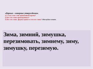 «Верные – неверные утверждения» 1) У всех этих слов одинаковый корень? 2) Все