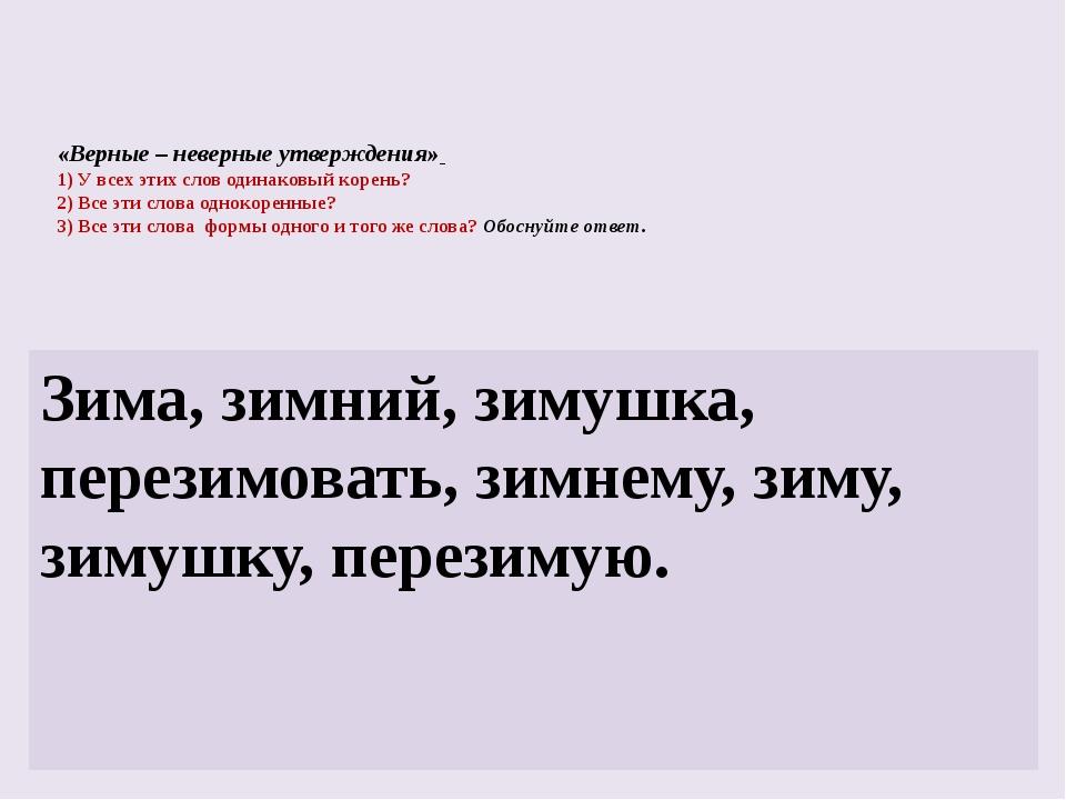 «Верные – неверные утверждения» 1) У всех этих слов одинаковый корень? 2) Все...