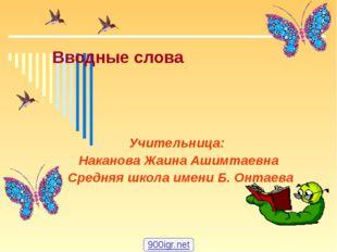 Вводные слова Учительница: Наканова Жаина Ашимтаевна Средняя школа имени Б. О