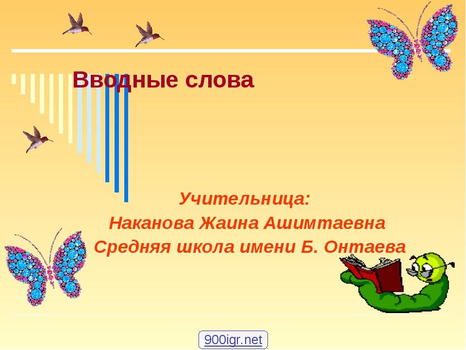 Вводные слова Учительница: Наканова Жаина Ашимтаевна Средняя школа имени Б. О...