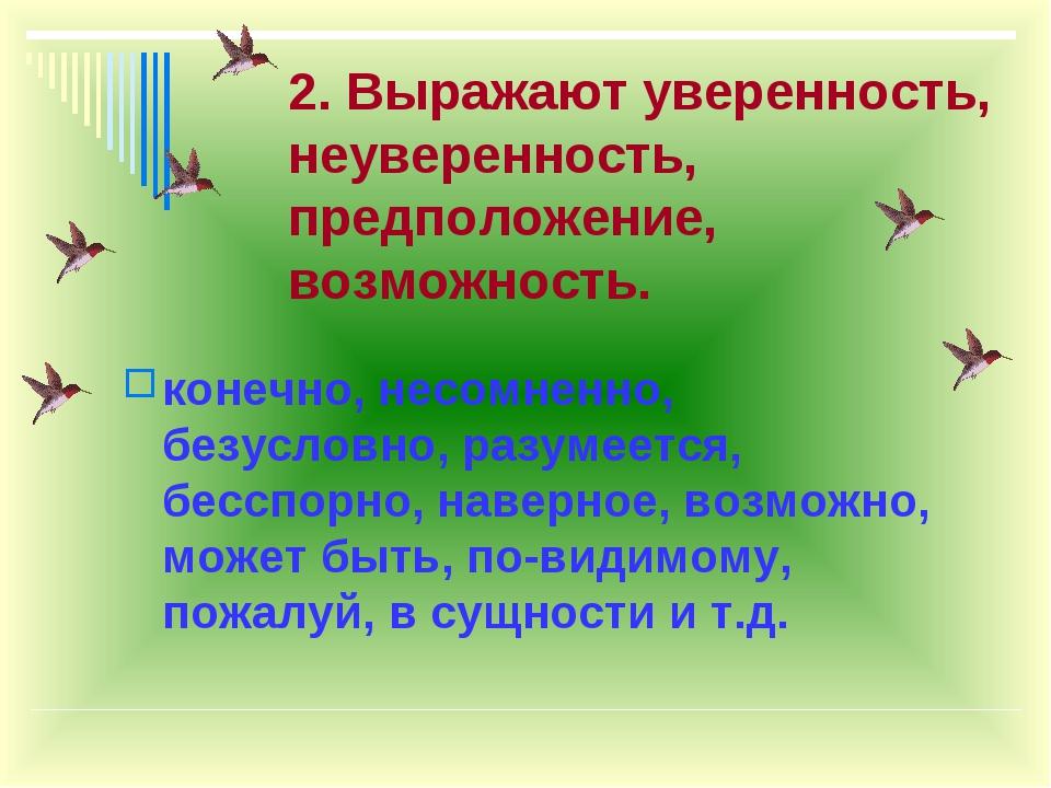 2. Выражают уверенность, неуверенность, предположение, возможность. конечно,...