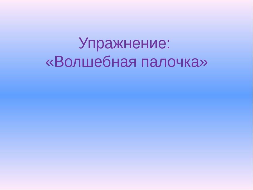 Упражнение: «Волшебная палочка»