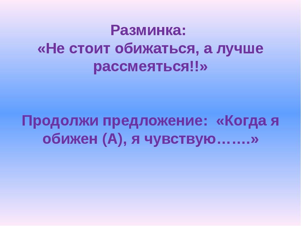 Разминка: «Не стоит обижаться, а лучше рассмеяться!!» Продолжи предложение: «...