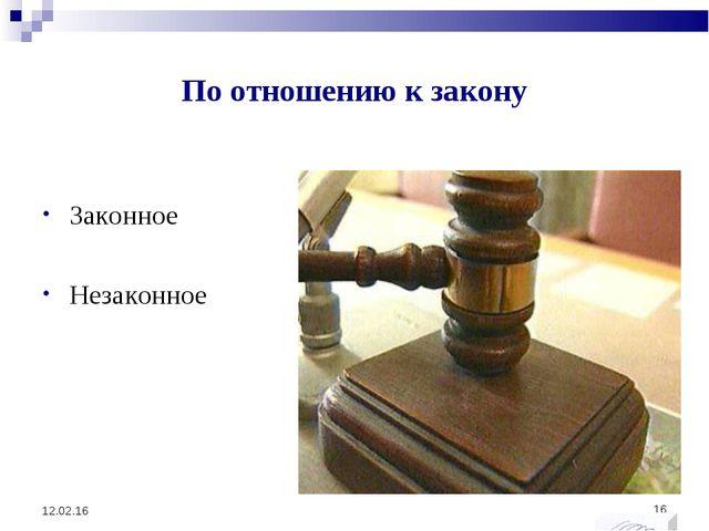 По отношению к закону Законное Незаконное * *