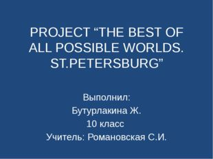 "PROJECT ""THE BEST OF ALL POSSIBLE WORLDS. ST.PETERSBURG"" Выполнил: Бутурлакин"