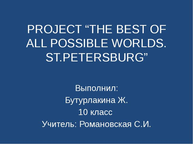 "PROJECT ""THE BEST OF ALL POSSIBLE WORLDS. ST.PETERSBURG"" Выполнил: Бутурлакин..."