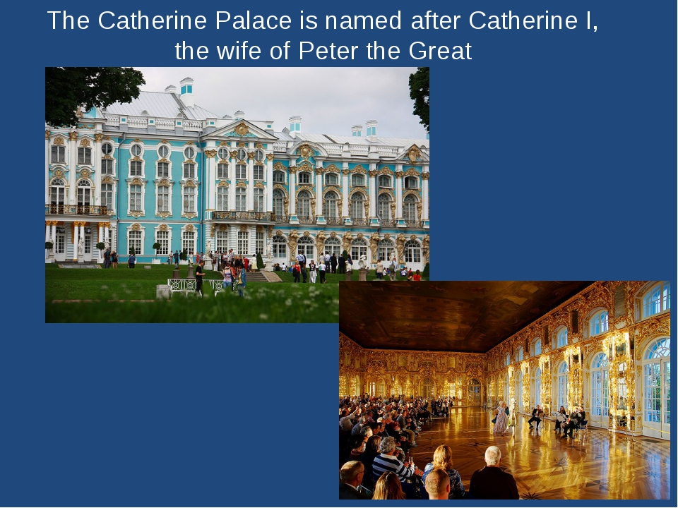 The Catherine Palace is named after Catherine I, the wife of Peter the Great