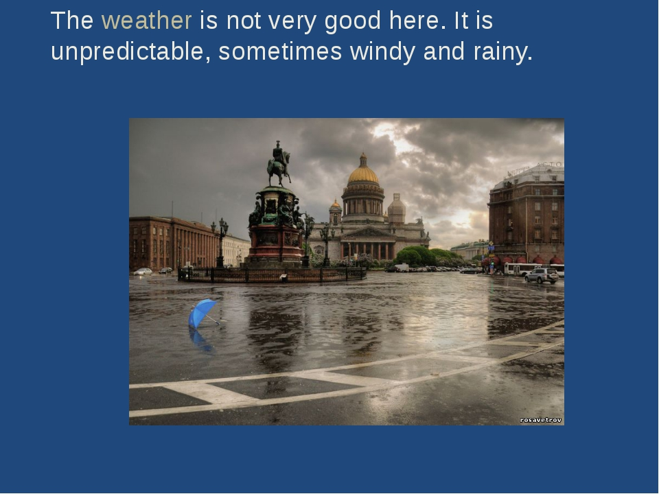 The weather is not very good here. It is unpredictable, sometimes windy and r...