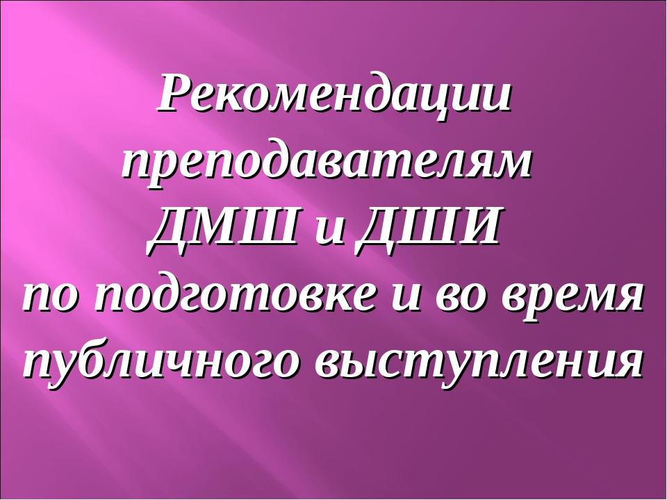 Рекомендации преподавателям ДМШ и ДШИ по подготовке и во время публичного выс...