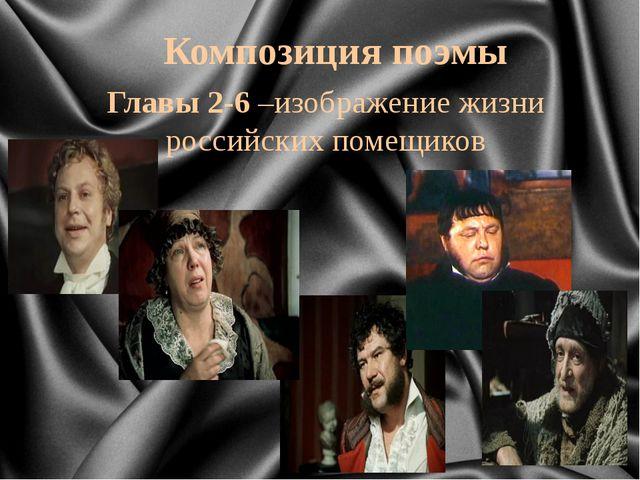 Главы 2-6 –изображение жизни российских помещиков Композиция поэмы