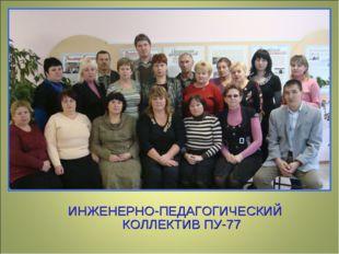 ИНЖЕНЕРНО-ПЕДАГОГИЧЕСКИЙ КОЛЛЕКТИВ ПУ-77