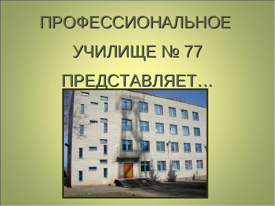ПРОФЕССИОНАЛЬНОЕ УЧИЛИЩЕ № 77 ПРЕДСТАВЛЯЕТ…