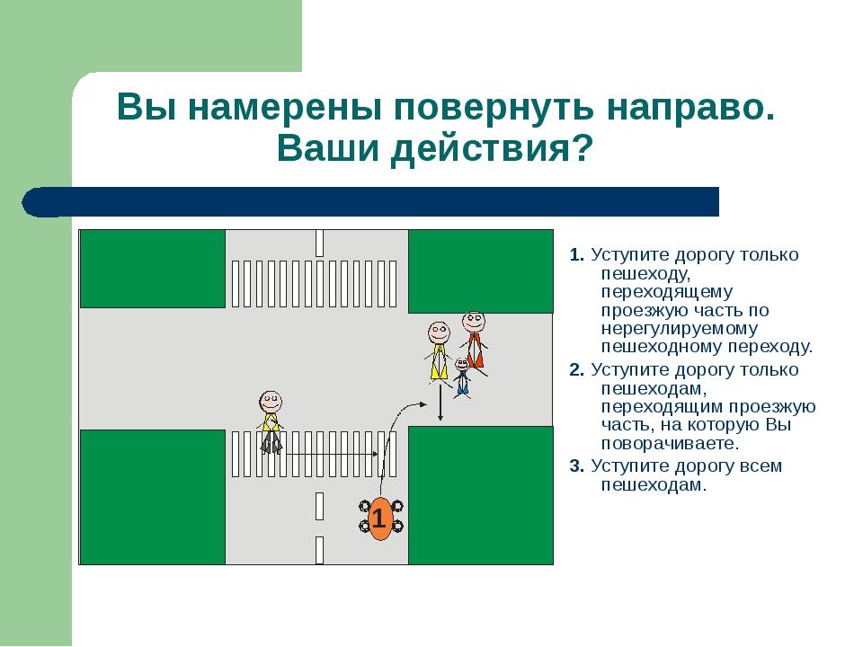 Вы намерены повернуть направо. Ваши действия? 1. Уступите дорогу только пешех...