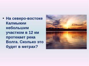 На северо-востоке Калмыкии небольшим участком в 12 км протекает река Волга. С