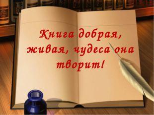 Книга добрая, живая, чудеса она творит!