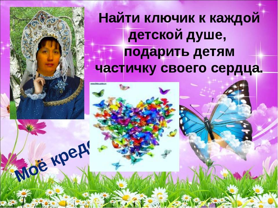 Найти ключик к каждой детской душе, подарить детям частичку своего сердца....