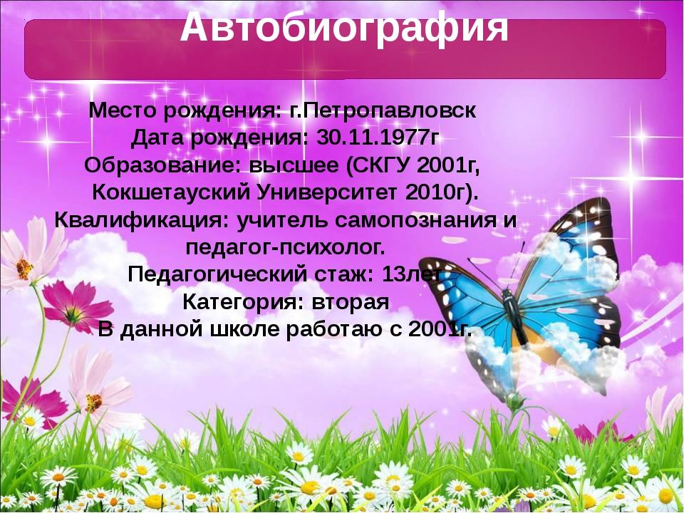 Автобиография Место рождения: г.Петропавловск Дата рождения: 30.11.1977г Обра...