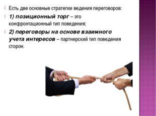 Есть две основные стратегии ведения переговоров: 1) позиционный торг – это ко