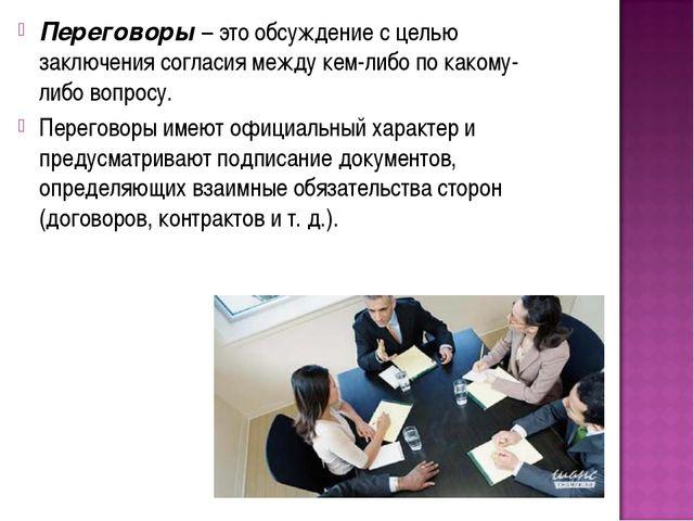 Переговоры – это обсуждение с целью заключения согласия между кем-либо по как...