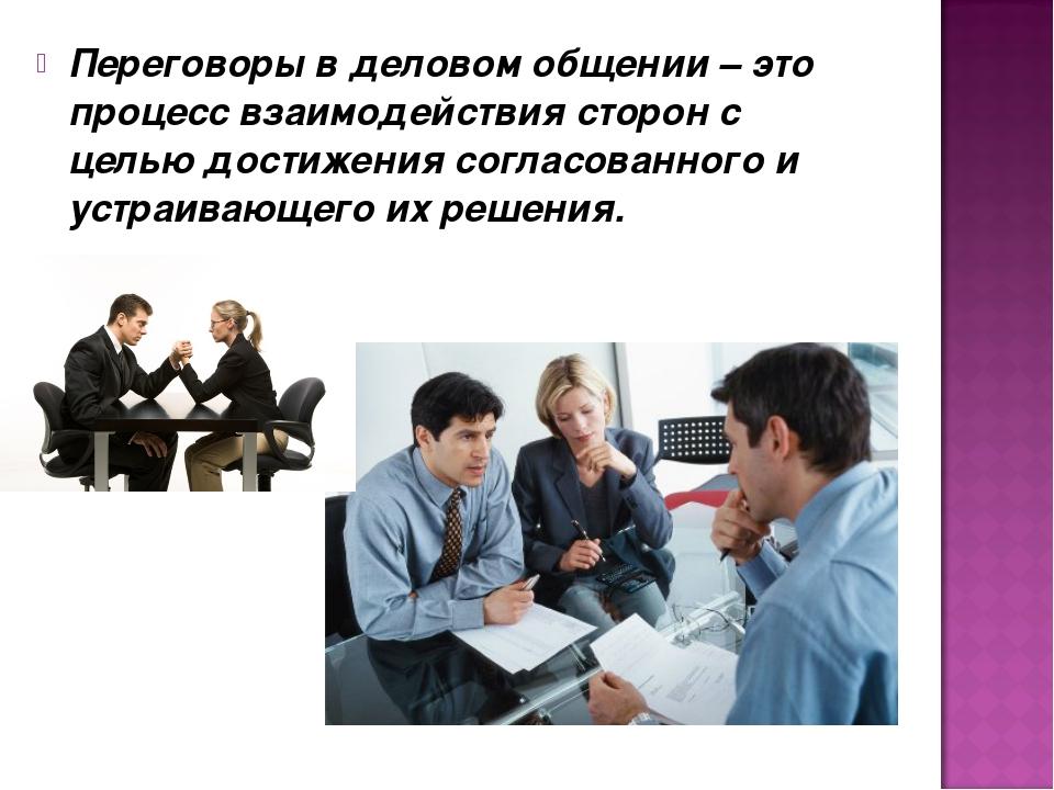 Переговоры в деловом общении – это процесс взаимодействия сторон с целью дост...