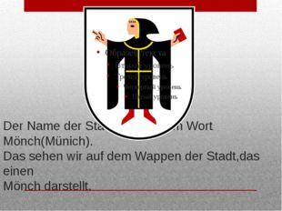Der Name der Stadt kommt vom Wort Mönch(Münich). Das sehen wir auf dem Wappen