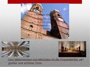Das Wahrzeichen von München ist die Frauenkirche: ein großer und schöner Dom.