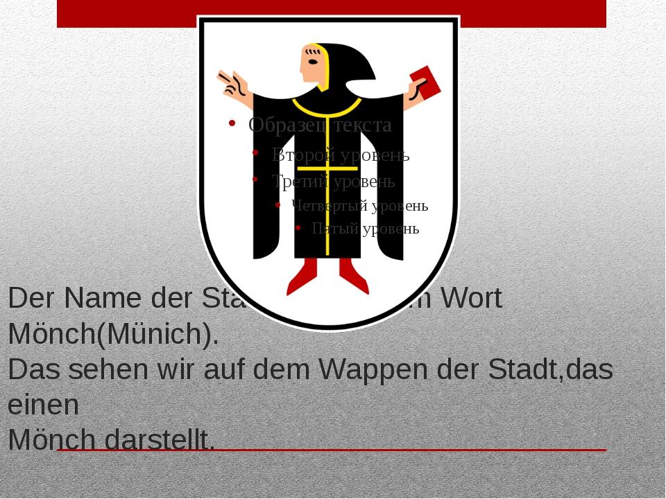 Der Name der Stadt kommt vom Wort Mönch(Münich). Das sehen wir auf dem Wappen...
