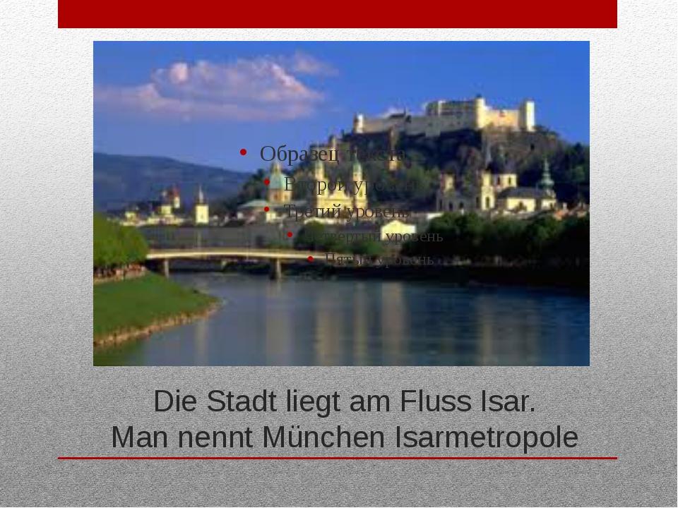 Die Stadt liegt am Fluss Isar. Man nennt München Isarmetropole