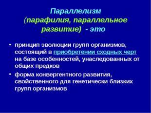Параллелизм (парафилия, параллельное развитие) - это принцип эволюции групп о