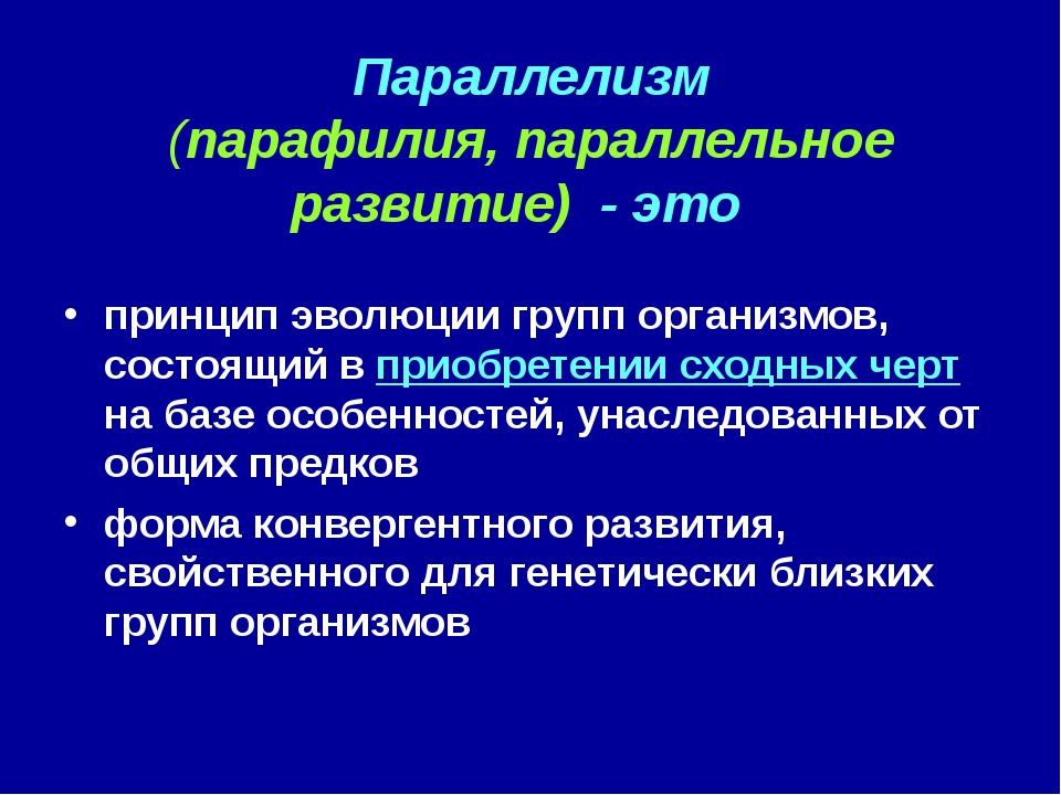 Параллелизм (парафилия, параллельное развитие) - это принцип эволюции групп о...