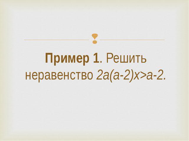 Пример 1. Решить неравенство 2a(a-2)x>a-2. 