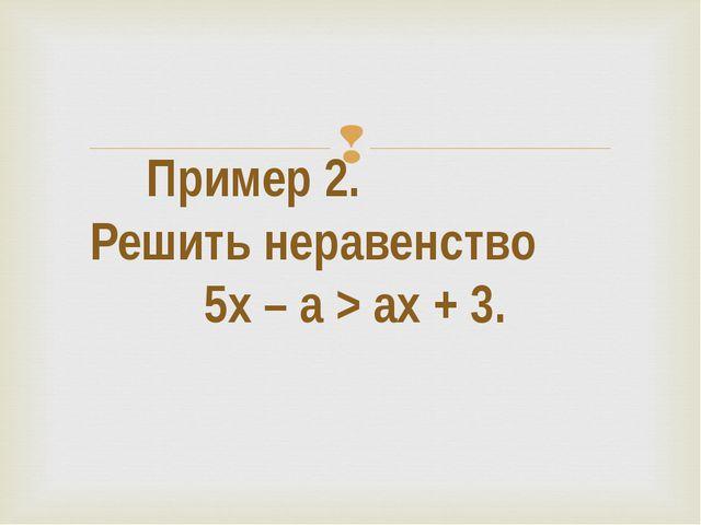 Пример 2. Решить неравенство 5х – а > ax + 3. 