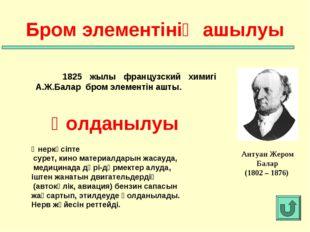 1825 жылы французский химигі А.Ж.Балар бром элементін ашты. Бром элементінің