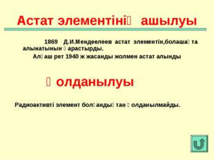 1869 Д.И.Мендеелеев астат элементін,болашақта алынатынын қарастырды. Алғаш р