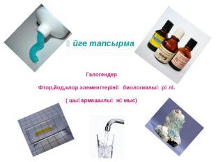 Үйге тапсырма Галогендер Фтор,йод,хлор элементтерінің биологиялық рөлі. ( шы