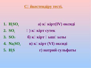 Сәйкестендіру тесті. H2SO4 а) күкірт(ІV) оксиді SO2 ә) күкірт сутек SO3 б) кү