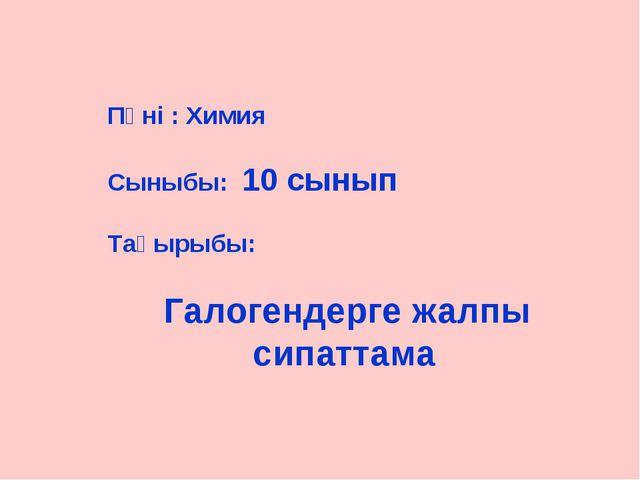 Пәні : Химия Сыныбы: 10 сынып Тақырыбы: Галогендерге жалпы сипаттама