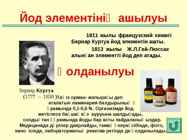 1811 жылы французский химигі Бернар Куртуа йод элементін ашты. 1813 жылы Ж.Л...