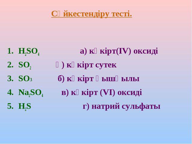 Сәйкестендіру тесті. H2SO4 а) күкірт(ІV) оксиді SO2 ә) күкірт сутек SO3 б) кү...