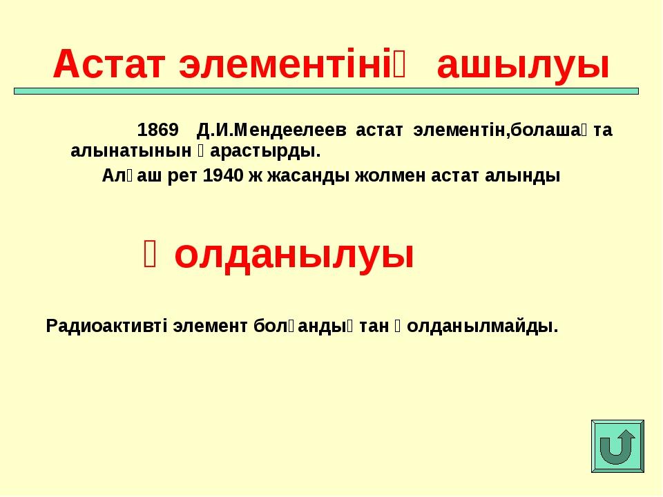1869 Д.И.Мендеелеев астат элементін,болашақта алынатынын қарастырды. Алғаш р...