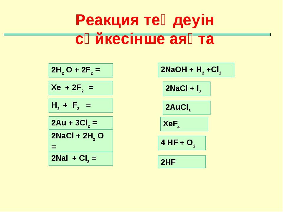 Реакция теңдеуін сәйкесінше аяқта Xe + 2F2 = H2 + F2 = 2Au + 3Cl2 = 2NaCl + 2...