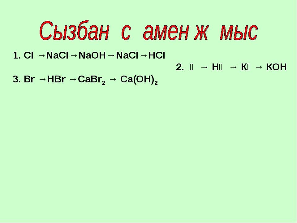 1. СІ →NaСІ→NаОН→NаСІ→НСІ 2. Ғ → НҒ → КҒ→ КОН 3. Вr →НВr →СаВr2 → Са(ОН)2