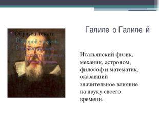 Галиле́о Галиле́й Итальянский физик, механик, астроном, философ и математик,